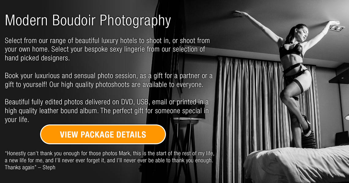 """Modern Boudoir Photography  Select from our range of beautiful luxury hotels to shoot in, or shoot from your own home. Select your bespoke sexy lingerie from our selection of hand picked designers.  Book your luxurious and sensual photo session, as a gift for a partner or a gift to yourself! Our high quality photoshoots are available to everyone.  Beautiful fully edited photos delivered on DVD, USB, email or printed in a high quality leather bound album. The perfect gift for someone special in your life. """"Honestly can't thank you enough for those photos Mark, this is the start of the rest of my life, a new life for me, and I'll never ever forget it, and I'll never ever be able to thank you enough. Thanks again"""" – Steph"""