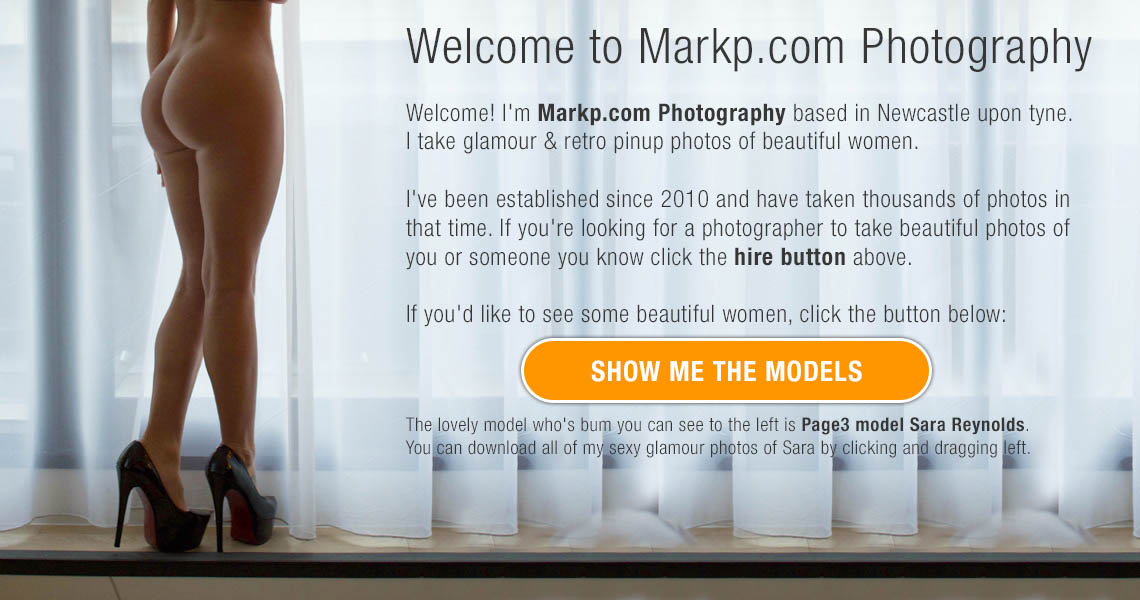 Welcome to Markp.com Photography  Welcome! I'm Markp.com Photography based in Newcastle upon tyne. I take glamour & retro pinup photos of beautiful women.  I've been established since 2010 and have taken thousands of photos in that time. If you're looking for a photographer to take beautiful photos of you or someone you know click the hire button above. If you'd like to see some beautiful women, click the button. The lovely model who's bum you can see to the left is Page3 model Sara Reynolds. You can download all of my sexy glamour photos of Sara by clicking and dragging left.